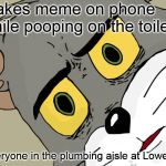 Unsettled Tom Meme | makes meme on phone while pooping on the toilet everyone in the plumbing aisle at Lowes | image tagged in memes,unsettled tom | made w/ Imgflip meme maker
