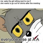 Unsettled Tom Meme | me: asks the girl sitting next to me if she wants to go out for drinks after the meeting everyone else at A A | image tagged in memes,unsettled tom | made w/ Imgflip meme maker