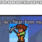 Why do I hear boss music | WHEN YOUR NOOB BROTHER JOINS THE GAME | image tagged in why do i hear boss music | made w/ Imgflip meme maker