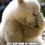 Facepalm Bear Meme | JUST SAW GAME OF THRONES LAST SEASON'S FIRST EPISODE WITH MY MOM   (BEWARE OF NAKED PEOPLE) | image tagged in memes,facepalm bear | made w/ Imgflip meme maker
