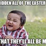 Evil Toddler Meme | I'VE HIDDEN ALL OF THE EASTER EGGS SO THAT THEY'LL ALL BE MINE! | image tagged in memes,evil toddler | made w/ Imgflip meme maker
