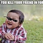 Evil Toddler Meme | WHEN YOU KILL YOUR FRIEND IN FORTNITE | image tagged in memes,evil toddler | made w/ Imgflip meme maker