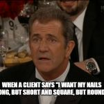 "Confused Mel Gibson Meme | WHEN A CLIENT SAYS ""I WANT MY NAILS LONG, BUT SHORT AND SQUARE, BUT ROUND"". 