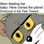 Unsettled Tom Meme | Mom feeding her baby: Here comes the plane! Everyone in the Twin Towers: | image tagged in memes,unsettled tom | made w/ Imgflip meme maker