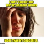 First World Problems Meme | I DON'T UNDERSTAND WHY MY GARBAGE WEIGHS MORE THAN MY GROCERIES. | image tagged in memes,first world problems | made w/ Imgflip meme maker