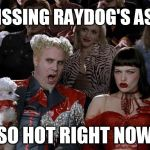 Mugatu So Hot Right Now Meme | KISSING RAYDOG'S ASS SO HOT RIGHT NOW | image tagged in memes,mugatu so hot right now,kissing ass | made w/ Imgflip meme maker