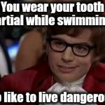 You better not swim out too deep 'cause if they fall out, you WILL NOT get them back! | You wear your tooth partial while swimming? I too like to live dangerously | image tagged in memes,i too like to live dangerously | made w/ Imgflip meme maker