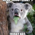 "Good Friday | WHAT DO YOU MEAN ""GOOD FRIDAY""? FRIDAY HAS ALWAYS BEEN GOOD!! 