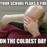 Captain Picard Facepalm Meme | WHEN YOUR SCHOOL PLANS A FIRE DRILL ON THE COLDEST DAY OF THE YEAR | image tagged in memes,captain picard facepalm | made w/ Imgflip meme maker