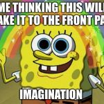 Imagination Spongebob Meme | ME THINKING THIS WILL MAKE IT TO THE FRONT PAGE IMAGINATION | image tagged in memes,imagination spongebob | made w/ Imgflip meme maker