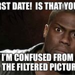 Kevin Hart Meme | FIRST DATE!  IS THAT YOU? I'M CONFUSED FROM ALL THE FILTERED PICTURES. | image tagged in memes,kevin hart | made w/ Imgflip meme maker