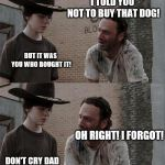 Rick and Carl Long Meme | HEY CARL! YES DAD? I TOLD YOU NOT TO BUY THAT DOG! BUT IT WAS YOU WHO BOUGHT IT! OH RIGHT! I FORGOT! DON'T CRY DAD I'M NOT CRYING! ITS JUST  | image tagged in memes,rick and carl long | made w/ Imgflip meme maker