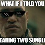 Matrix Morpheus Meme | WHAT IF I TOLD YOU I'M WEARING TWO SUNGLASSES | image tagged in memes,matrix morpheus | made w/ Imgflip meme maker