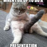 Sexy Cat Meme | WHEN I GO UP TO DO A PRESENTATION | image tagged in memes,sexy cat | made w/ Imgflip meme maker