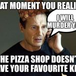 Liam Neeson Taken 2 Meme | THAT MOMENT YOU REALIZE THE PIZZA SHOP DOESN'T HAVE YOUR FAVOURITE KIND I WILL MURDER YOU | image tagged in memes,liam neeson taken 2 | made w/ Imgflip meme maker