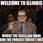 Someone had to say it.. | WELCOME TO ILLINOIS WHERE THE TAXES ARE MADE UP, AND THE FORCAST DOESN'T MATTER | image tagged in and the points don't matter | made w/ Imgflip meme maker
