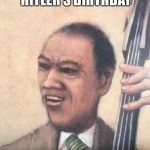 Jazz Music Stops | 420 IS ACTUALLY HITLER'S BIRTHDAY | image tagged in jazz music stops | made w/ Imgflip meme maker