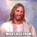 Feeling cute, might rise from the dead late- Easter | FEELING CUTE MIGHT RISE FROM THE DEAD LATER ;) | image tagged in memes,smiling jesus,easter,feeling cute | made w/ Imgflip meme maker