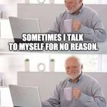 Harold's starting to crack | SOMETIMES I TALK TO MYSELF FOR NO REASON. YEAH ME TOO. | image tagged in memes,hide the pain harold,talk,conversations | made w/ Imgflip meme maker