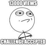 Challenge Accepted Rage Face Meme | 13000 VIEWS CHALLENGE ACCEPTED | image tagged in memes,challenge accepted rage face | made w/ Imgflip meme maker