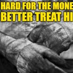He Works Hard For the Money | HE WORKS HARD FOR THE MONEY SO YOU BETTER TREAT HIM RIGHT | image tagged in hard work,mash up,song lyrics,hardworking guy,working class,funny memes | made w/ Imgflip meme maker