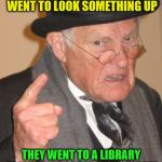 "Back In My Day Meme | BACK IN MY DAY WHEN PEOPLE WENT TO LOOK SOMETHING UP THEY WENT TO A LIBRARY INSTEAD OF GOING ON ""GOOGLE"" 