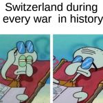 The Reason Why Everyone Wants To Go To Switzerlan | Switzerland during every war  in history | image tagged in squidward don't care,reality | made w/ Imgflip meme maker