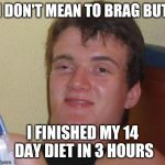 10 Guy Meme | I DON'T MEAN TO BRAG BUT I FINISHED MY 14 DAY DIET IN 3 HOURS | image tagged in memes,10 guy,funny | made w/ Imgflip meme maker