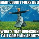 the sound of music happiness | SUMMIT COUNTY FOLKS BE LIKE WHAT'S THAT INVERSION Y'ALL COMPLAIN ABOUT? | image tagged in the sound of music happiness | made w/ Imgflip meme maker