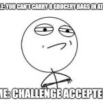 Challenge Accepted Rage Face Meme | PEOPLE: YOU CAN'T CARRY 8 GROCERY BAGS IN AT ONCE ME: CHALLENGE ACCEPTED | image tagged in memes,challenge accepted rage face | made w/ Imgflip meme maker
