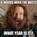 What Year Is It Meme | TIGER WOODS WINS THE MASTERS? WHAT YEAR IS IT? | image tagged in memes,what year is it | made w/ Imgflip meme maker