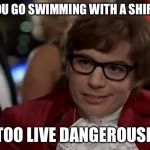 I Too Like To Live Dangerously Meme | DO YOU GO SWIMMING WITH A SHIRT ON I TOO LIVE DANGEROUSLY | image tagged in memes,i too like to live dangerously | made w/ Imgflip meme maker