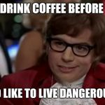I Too Like To Live Dangerously Meme | YOU DRINK COFFEE BEFORE BED I TOO LIKE TO LIVE DANGEROUSLY | image tagged in memes,i too like to live dangerously | made w/ Imgflip meme maker