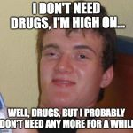 10 Guy Meme | I DON'T NEED DRUGS, I'M HIGH ON... WELL, DRUGS, BUT I PROBABLY DON'T NEED ANY MORE FOR A WHILE | image tagged in memes,10 guy | made w/ Imgflip meme maker