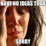 First World Problems Meme | I HAVE NO IDEAS TODAY SORRY | image tagged in memes,first world problems | made w/ Imgflip meme maker
