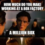 Inception Meme | HOW MUCH DO YOU MAKE WORKING AT A BOX FACTORY A MILLION BOX | image tagged in memes,inception,funny,box,a million bucks | made w/ Imgflip meme maker