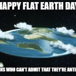 Flat Earth | HAPPY FLAT EARTH DAY TO MORONS WHO CAN'T ADMIT THAT THEY'RE ANTI-SCIENCE | image tagged in flat earth | made w/ Imgflip meme maker