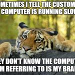 What do you get when you cross ADD with a Call Center job? | SOMETIMES I TELL THE CUSTOMER MY COMPUTER IS RUNNING SLOWLY THEY DON'T KNOW THE COMPUTER I'M REFERRING TO IS MY BRAIN | image tagged in confession tiger,call center rep,computers,scumbag brain | made w/ Imgflip meme maker