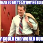 So Fat | I SAW A WOMAN SO FAT TODAY BUYING EDIBLE PANTIES THEY COULD END WORLD HUNGER | image tagged in al bundy coming home,al bundy complaining,al bundy | made w/ Imgflip meme maker