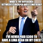 Donal Trump Birthday | WHAT'S THE DIFFERENCE BETWEEN A CHICKPEA AND A LIMA BEAN? I'VE NEVER PAID $300 TO HAVE A LIMA BEAN ON MY CHEST | image tagged in donal trump birthday,pun | made w/ Imgflip meme maker