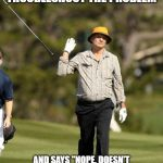 "Bill Murray Golf Meme | WHEN YOUR CUSTOMER IS UNWILLING TO TROUBLESHOOT THE PROBLEM AND SAYS ""NOPE, DOESN'T WORK.  I DON'T HAVE TO DO IT .""   EVERY TIME YOU ASK THE 