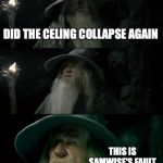 Confused Gandalf Meme | DID THE CELING COLLAPSE AGAIN THIS IS SAMWISE'S FAULT | image tagged in memes,confused gandalf | made w/ Imgflip meme maker