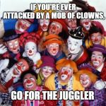 Clowns | IF YOU'RE EVER ATTACKED BY A MOB OF CLOWNS, GO FOR THE JUGGLER | image tagged in clowns | made w/ Imgflip meme maker