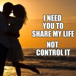 Why Should Her Life Revolve Around YOUR Dreams?  She Has Dreams Too. | I NEED YOU TO SHARE MY LIFE NOT CONTROL IT | image tagged in romance,men vs women,romantic,true love,love story,memes | made w/ Imgflip meme maker