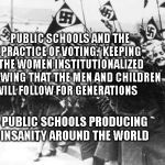 Nazis | PUBLIC SCHOOLS AND THE PRACTICE OF VOTING.  KEEPING THE WOMEN INSTITUTIONALIZED KNOWING THAT THE MEN AND CHILDREN WILL FOLLOW FOR GENERATION | image tagged in nazis | made w/ Imgflip meme maker