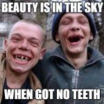 Ugly Twins Meme | BEAUTY IS IN THE SKY WHEN GOT NO TEETH | image tagged in memes,ugly twins | made w/ Imgflip meme maker