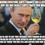 Im just trying to get the message out there | YA'KNOW,EVERYONE SAYS THANKS FOR A LOT OF POINTS BUT NO ONE REALLY SAYS THATS FOR WHAT I GOT SO ID LIKE TO SAY THAT BECAUSE EVEN THOUGH IM N | image tagged in putin cheers,thank you,thanks,imgflip users,imgflippers | made w/ Imgflip meme maker