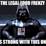 Darth Vader | THE LEGAL FOOD FRENZY IS STRONG WITH THIS ONE | image tagged in darth vader | made w/ Imgflip meme maker