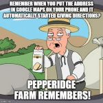 Pepperidge Farm Remembers Meme | REMEMBER WHEN YOU PUT THE ADDRESS IN GOOGLE MAPS ON YOUR PHONE AND IT AUTOMATICALLY STARTED GIVING DIRECTIONS? PEPPERIDGE FARM REMEMBERS! | image tagged in memes,pepperidge farm remembers,AdviceAnimals | made w/ Imgflip meme maker