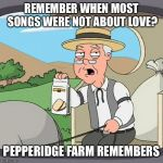 Pepperidge Farm Remembers Meme | REMEMBER WHEN MOST SONGS WERE NOT ABOUT LOVE? PEPPERIDGE FARM REMEMBERS | image tagged in memes,pepperidge farm remembers | made w/ Imgflip meme maker